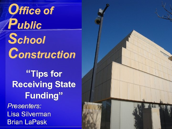 "Office of Public School Construction ""Tips for Receiving State Funding"" Presenters: Lisa Silverman Brian"