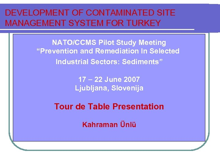 "DEVELOPMENT OF CONTAMINATED SITE MANAGEMENT SYSTEM FOR TURKEY NATO/CCMS Pilot Study Meeting ""Prevention and"
