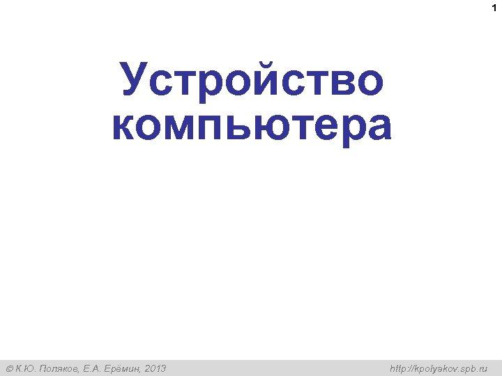 1 Устройство компьютера К. Ю. Поляков, Е. А. Ерёмин, 2013 http: //kpolyakov. spb. ru
