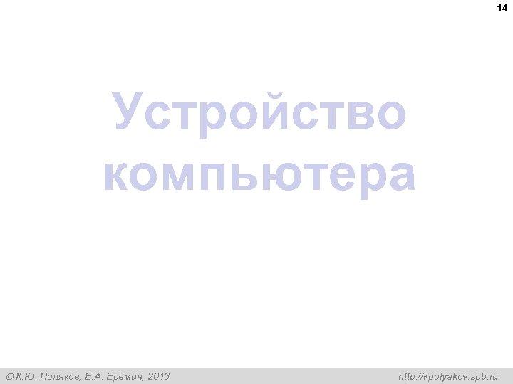 14 Устройство компьютера К. Ю. Поляков, Е. А. Ерёмин, 2013 http: //kpolyakov. spb. ru