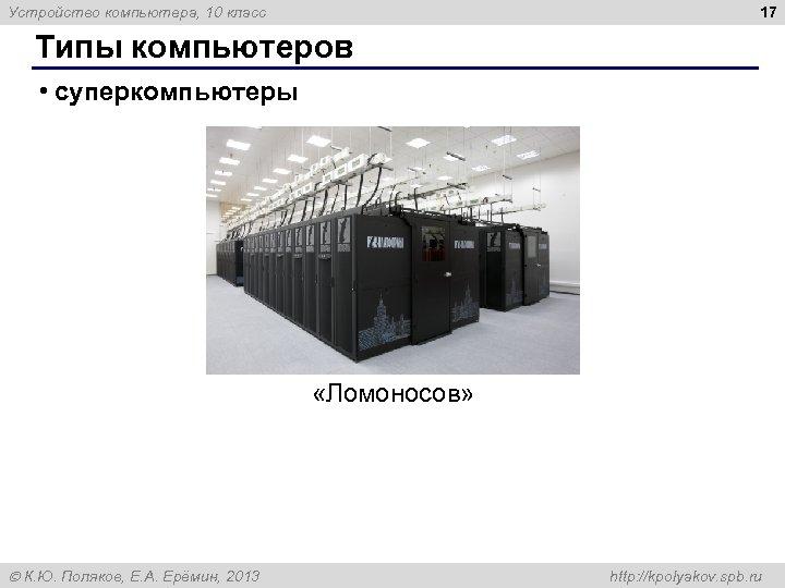 17 Устройство компьютера, 10 класс Типы компьютеров • суперкомпьютеры «Ломоносов» К. Ю. Поляков, Е.