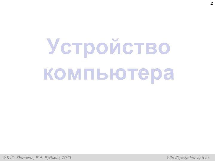 2 Устройство компьютера К. Ю. Поляков, Е. А. Ерёмин, 2013 http: //kpolyakov. spb. ru