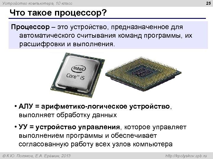 25 Устройство компьютера, 10 класс Что такое процессор? Процессор – это устройство, предназначенное для