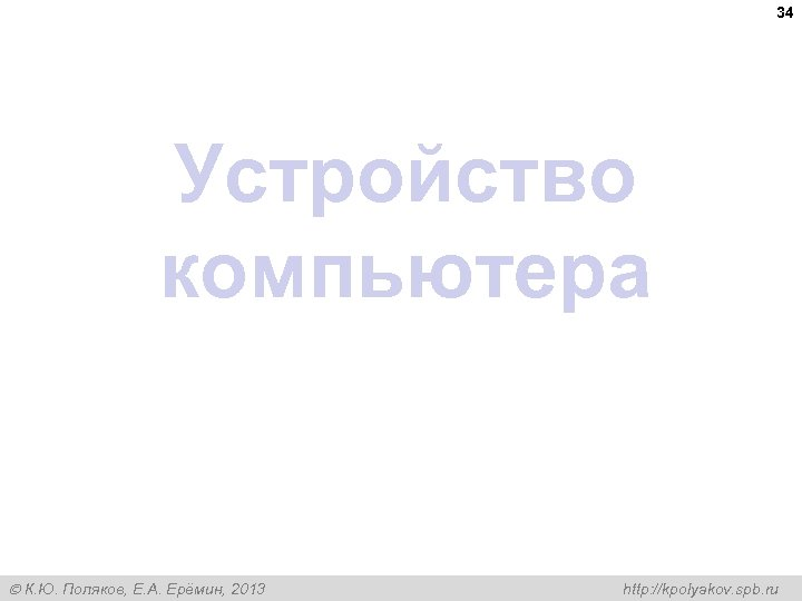 34 Устройство компьютера К. Ю. Поляков, Е. А. Ерёмин, 2013 http: //kpolyakov. spb. ru