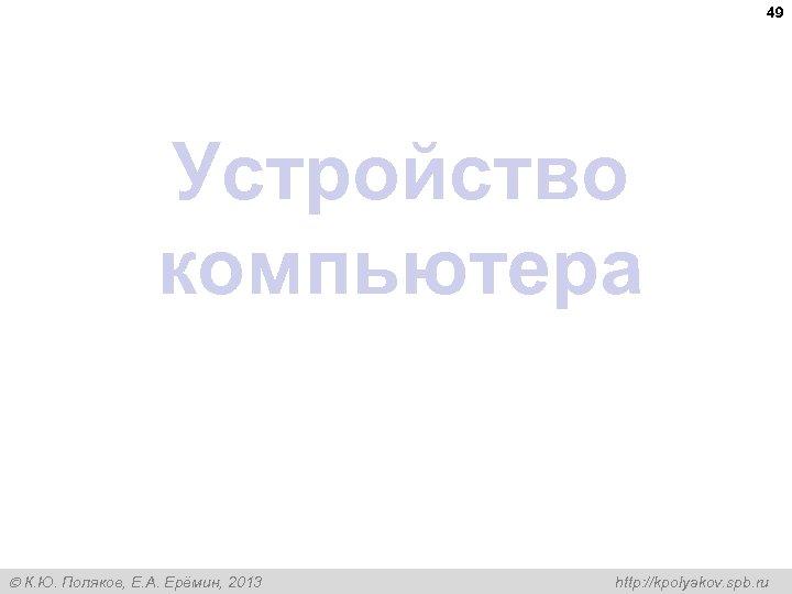 49 Устройство компьютера К. Ю. Поляков, Е. А. Ерёмин, 2013 http: //kpolyakov. spb. ru