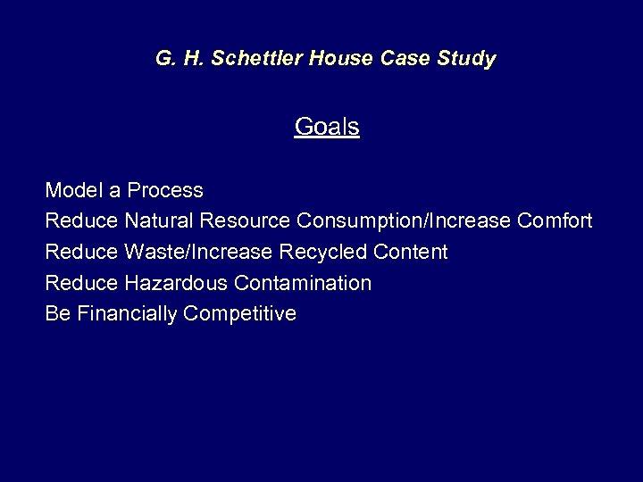 G. H. Schettler House Case Study Goals Model a Process Reduce Natural Resource Consumption/Increase