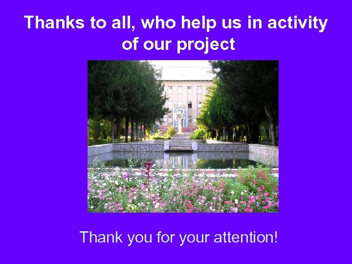 Thanks to all, who help us in activity of our project Thank you for