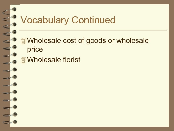 Vocabulary Continued 4 Wholesale cost of goods or wholesale price 4 Wholesale florist