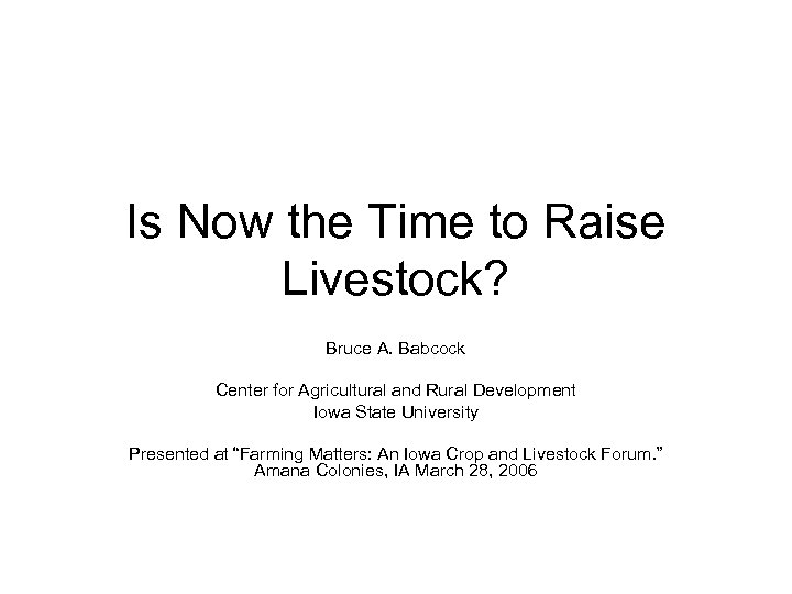 Is Now the Time to Raise Livestock? Bruce A. Babcock Center for Agricultural and