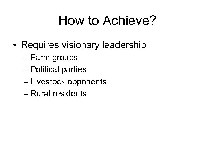 How to Achieve? • Requires visionary leadership – Farm groups – Political parties –
