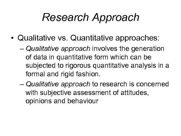Research Approach • Qualitative vs. Quantitative approaches: – Qualitative approach involves the generation of