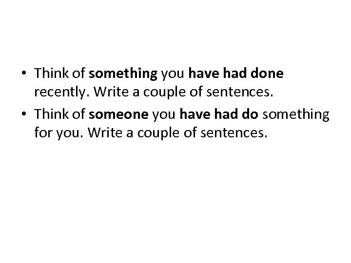 • Think of something you have had done recently. Write a couple of