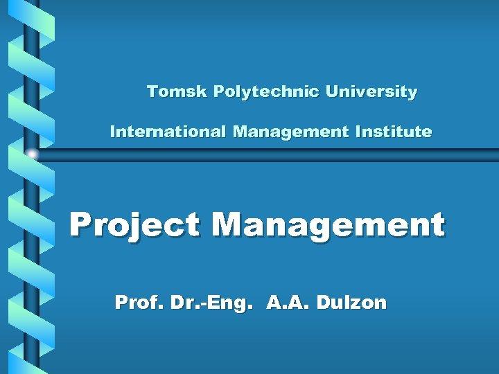 Tomsk Polytechnic University International Management Institute Project Management Prof. Dr. -Eng. А. А. Dulzon