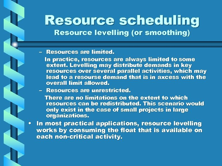 Resource scheduling Resource levelling (or smoothing) – Resources are limited. In practice, resources are