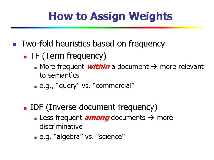 How to Assign Weights n Two-fold heuristics based on frequency n TF (Term frequency)