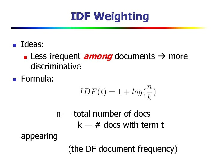 IDF Weighting n n Ideas: n Less frequent among documents more discriminative Formula: n