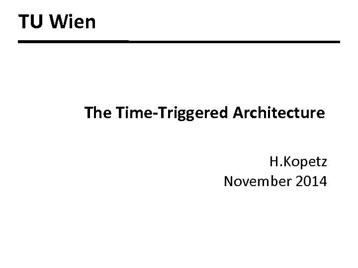 TU Wien The Time-Triggered Architecture H. Kopetz November 2014