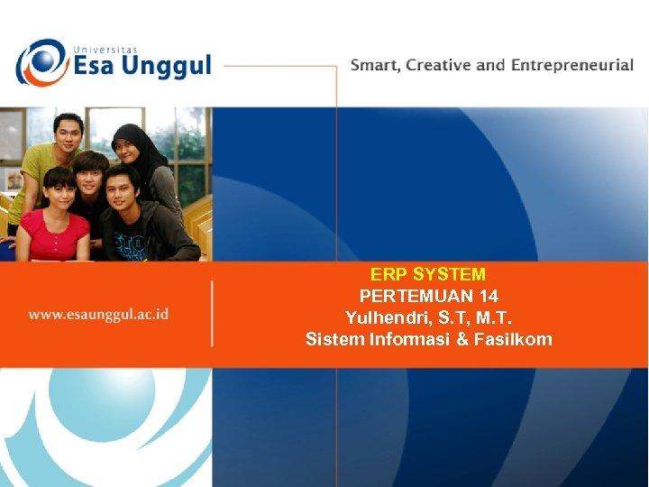 ERP SYSTEM PERTEMUAN 14 Yulhendri, S. T, M. T. Sistem Informasi & Fasilkom