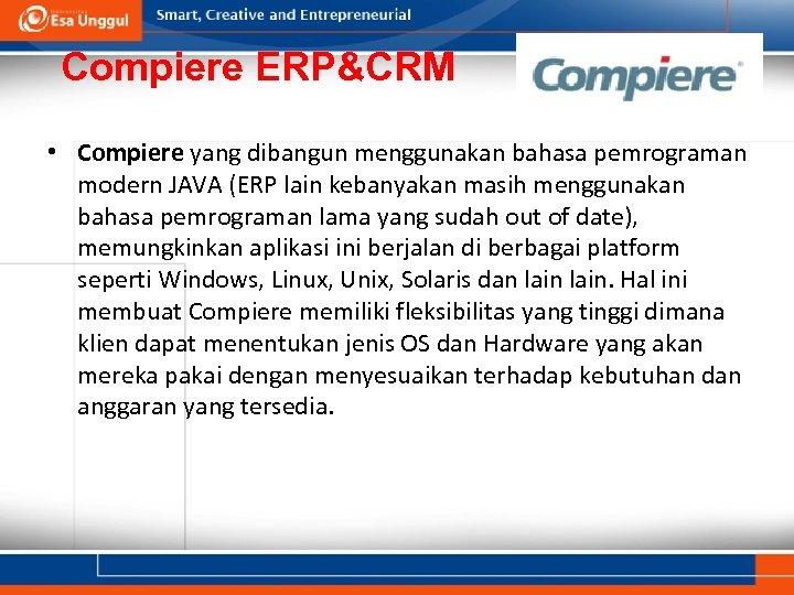 Compiere ERP&CRM • Compiere yang dibangun menggunakan bahasa pemrograman modern JAVA (ERP lain kebanyakan