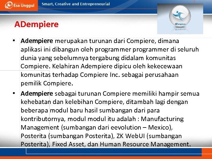 ADempiere • Adempiere merupakan turunan dari Compiere, dimana aplikasi ini dibangun oleh programmer di