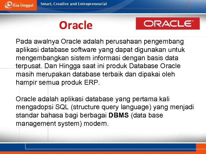 Oracle Pada awalnya Oracle adalah perusahaan pengembang aplikasi database software yang dapat digunakan