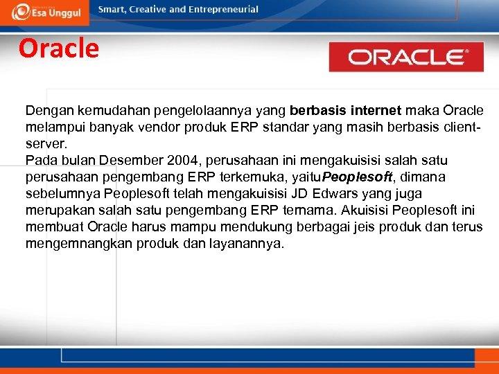 Oracle Dengan kemudahan pengelolaannya yang berbasis internet maka Oracle melampui banyak vendor produk ERP