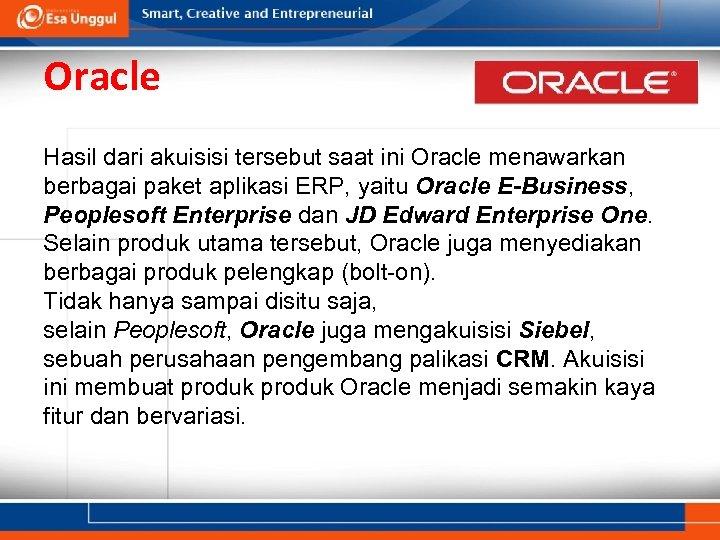 Oracle Hasil dari akuisisi tersebut saat ini Oracle menawarkan berbagai paket aplikasi ERP, yaitu