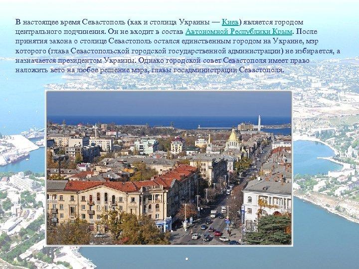 В настоящее время Севастополь (как и столица Украины — Киев) является городом центрального подчинения.