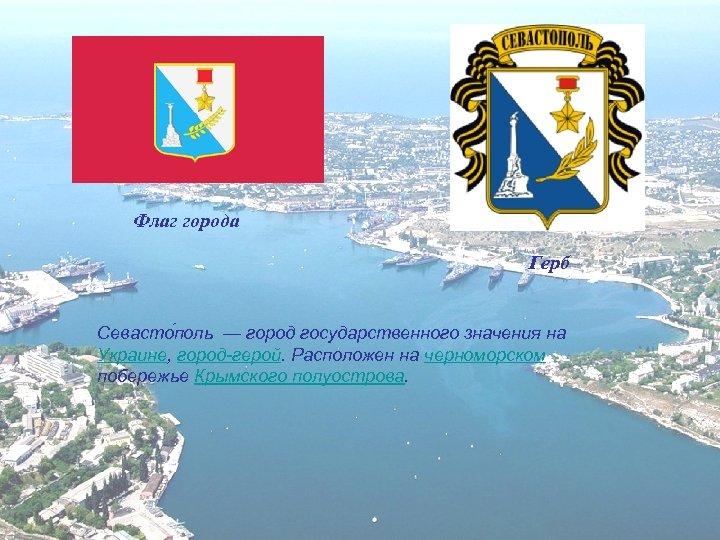 Флаг города Герб Севасто поль — город государственного значения на Украине, город-герой. Расположен на