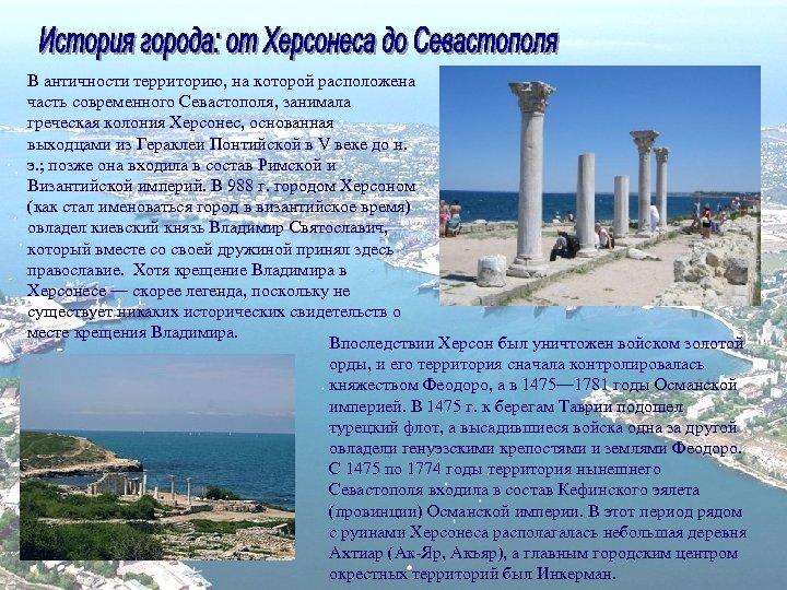 В античности территорию, на которой расположена часть современного Севастополя, занимала греческая колония Херсонес, основанная
