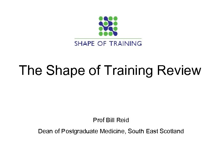 The Shape of Training Review Prof Bill Reid Dean of Postgraduate Medicine, South East