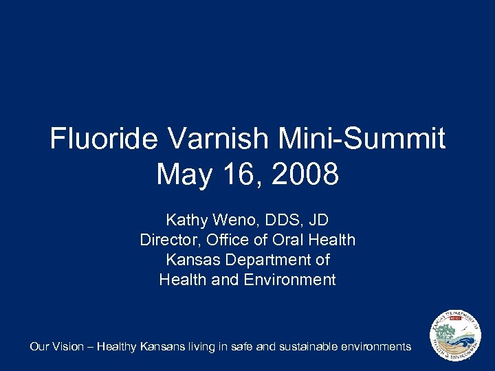 Fluoride Varnish Mini-Summit May 16, 2008 Kathy Weno, DDS, JD Director, Office of Oral