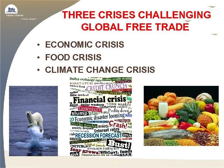 THREE CRISES CHALLENGING GLOBAL FREE TRADE • ECONOMIC CRISIS • FOOD CRISIS •