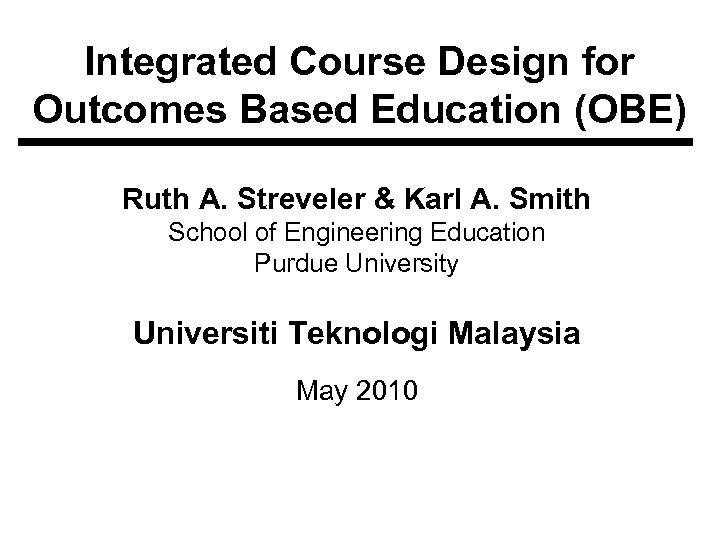 Integrated Course Design for Outcomes Based Education (OBE) Ruth A. Streveler & Karl A.