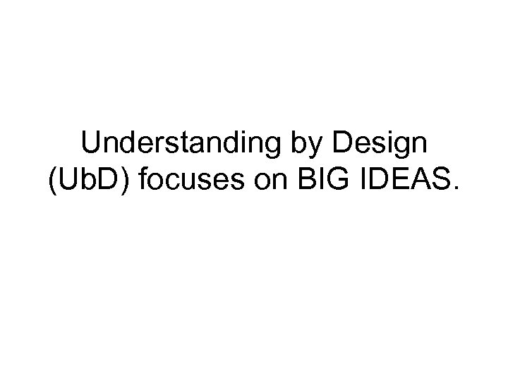 Understanding by Design (Ub. D) focuses on BIG IDEAS.