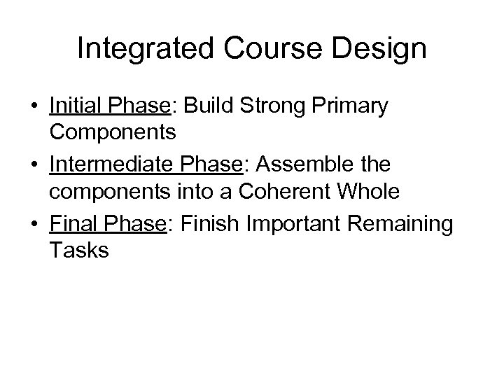 Integrated Course Design • Initial Phase: Build Strong Primary Components • Intermediate Phase: Assemble