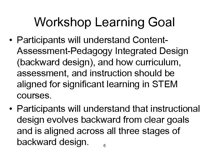 Workshop Learning Goal • Participants will understand Content. Assessment-Pedagogy Integrated Design (backward design), and