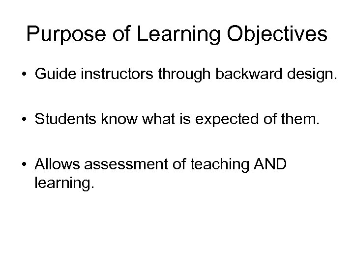 Purpose of Learning Objectives • Guide instructors through backward design. • Students know what