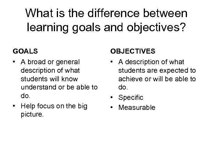 What is the difference between learning goals and objectives? GOALS • A broad or