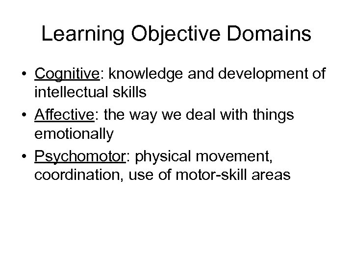 Learning Objective Domains • Cognitive: knowledge and development of intellectual skills • Affective: the
