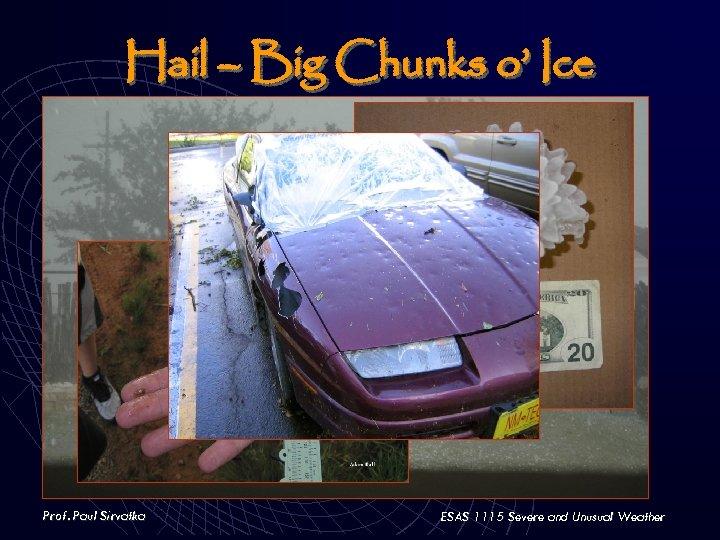Hail – Big Chunks o' Ice Prof. Paul Sirvatka ESAS 1115 Severe and Unusual