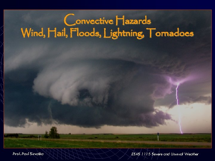 Convective Hazards Wind, Hail, Floods, Lightning, Tornadoes Prof. Paul Sirvatka ESAS 1115 Severe and