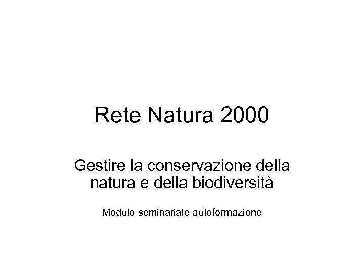 Rete Natura 2000 Gestire la conservazione della natura e della biodiversità Modulo seminariale autoformazione
