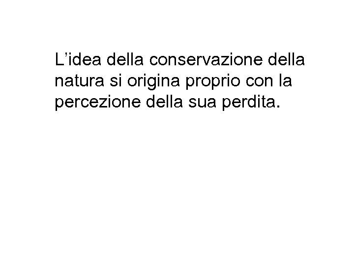 L'idea della conservazione della natura si origina proprio con la percezione della sua perdita.