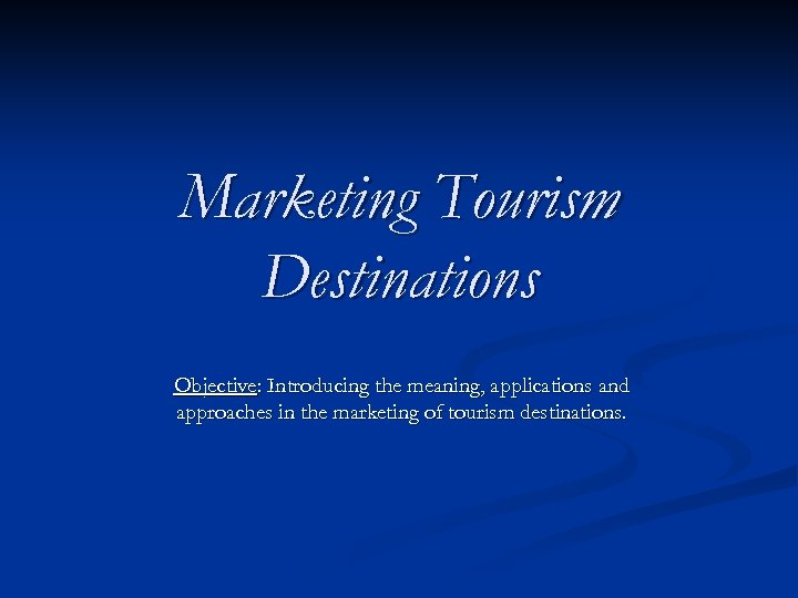 Marketing Tourism Destinations Objective: Introducing the meaning, applications and approaches in the marketing of