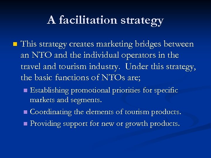 A facilitation strategy n This strategy creates marketing bridges between an NTO and the
