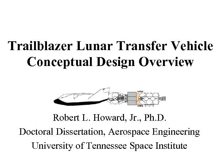 Trailblazer Lunar Transfer Vehicle Conceptual Design Overview Robert L. Howard, Jr. , Ph. D.