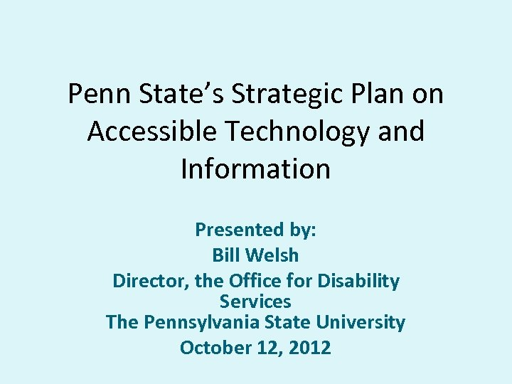 Penn State's Strategic Plan on Accessible Technology and Information Presented by: Bill Welsh Director,