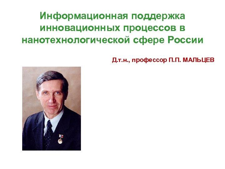 Информационная поддержка инновационных процессов в нанотехнологической сфере России Д. т. н. , профессор П.
