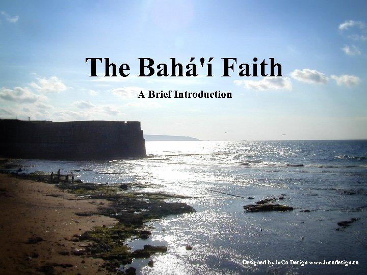 The Bahá'í Faith A Brief Introduction Designed by lu. Ca Design www. lucadesign. ca